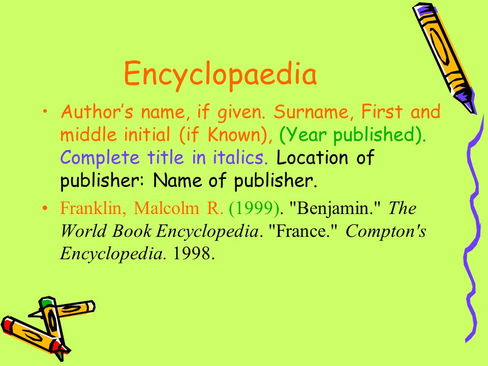 Encyclopaedia Author's name, if given. Surname, First and middle initial (if Known), (Year published). Complete title in italics. Location of publishe