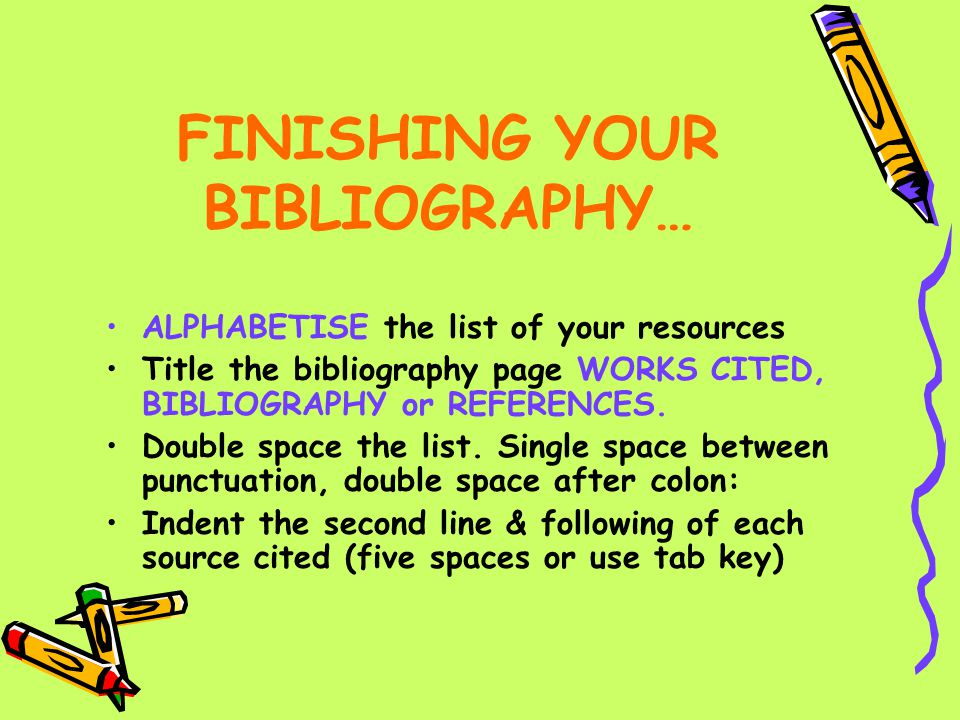 FINISHING YOUR BIBLIOGRAPHY… ALPHABETISE the list of your resources Title the bibliography page WORKS CITED, BIBLIOGRAPHY or REFERENCES. Double space
