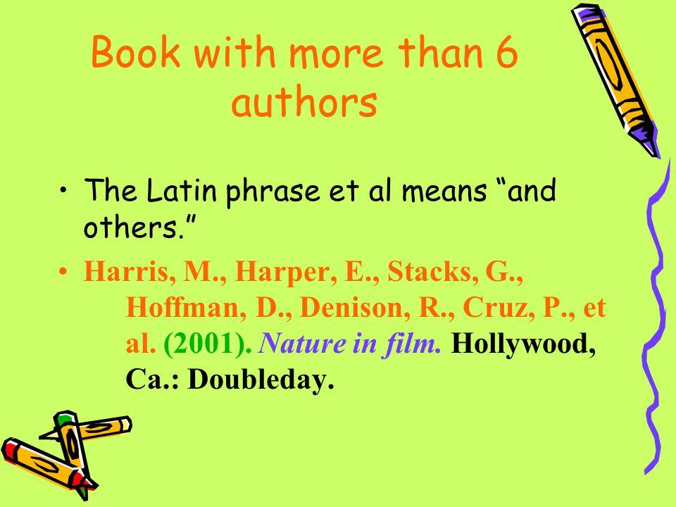 "Book with more than 6 authors The Latin phrase et al means ""and others."" Harris, M., Harper, E., Stacks, G., Hoffman, D., Denison, R., Cruz, P., et al"