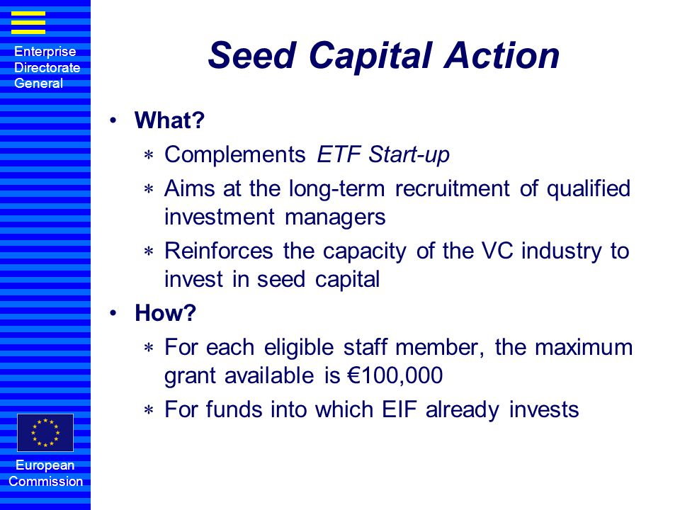 Enterprise Directorate General European Commission Seed Capital Action What?  Complements ETF Start-up  Aims at the long-term recruitment of qualifi
