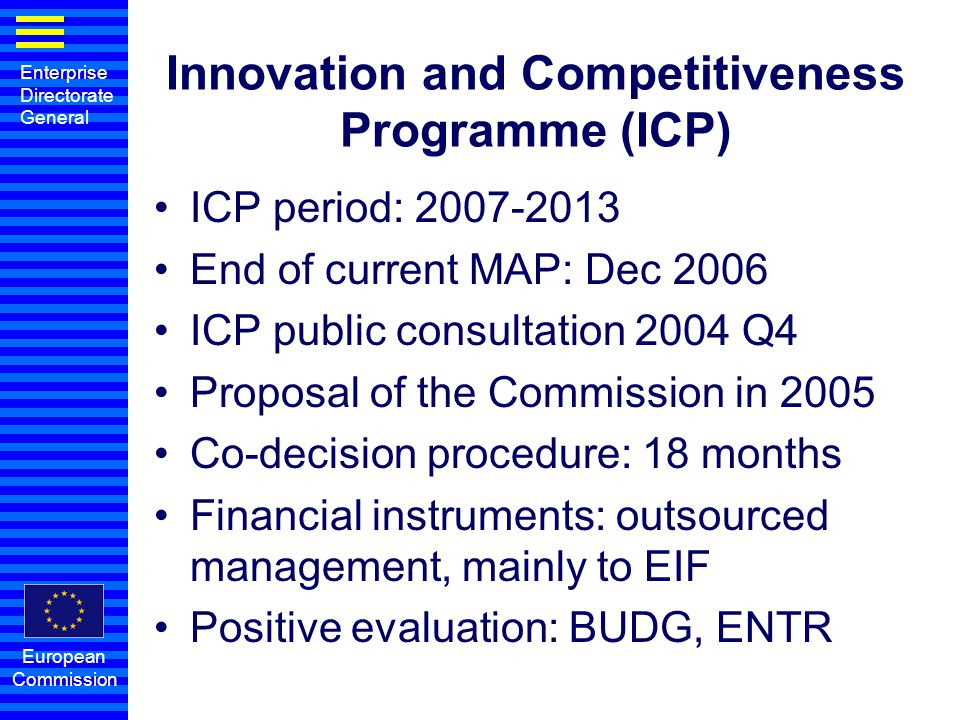 Enterprise Directorate General European Commission Innovation and Competitiveness Programme (ICP) ICP period: 2007-2013 End of current MAP: Dec 2006 I