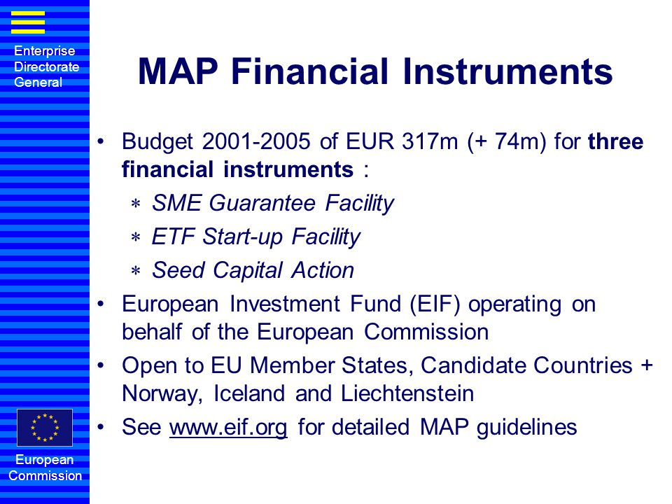 Enterprise Directorate General European Commission Forthcoming SME financial instruments Open ETF Start-up to companies with more than 5 years (expansion) and focus on high growth potential rather than on high tech Based on EIF's own experience, provide support to the securitization of SMEs loans portfolio: incremental credit to SMEs requested with extra cash received by credit institutions.