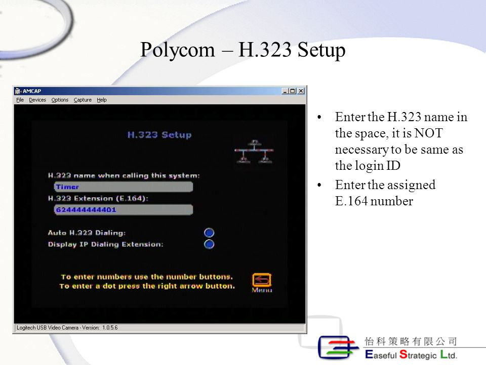 Polycom – H.323 Setup Enter the H.323 name in the space, it is NOT necessary to be same as the login ID Enter the assigned E.164 number