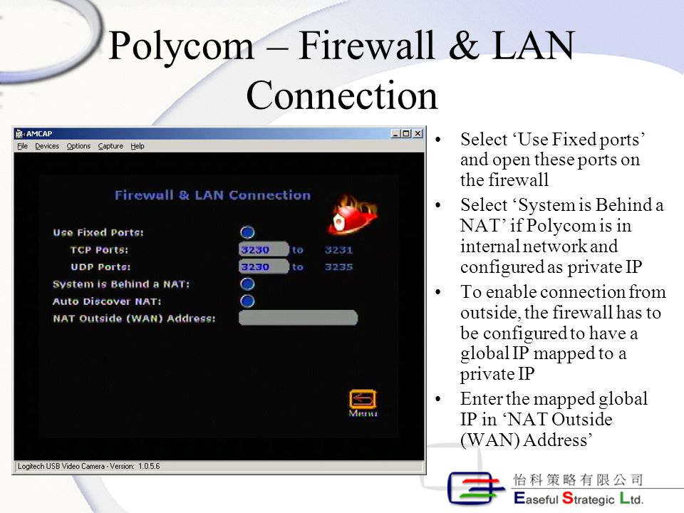 Polycom – Firewall & LAN Connection Select 'Use Fixed ports' and open these ports on the firewall Select 'System is Behind a NAT' if Polycom is in internal network and configured as private IP To enable connection from outside, the firewall has to be configured to have a global IP mapped to a private IP Enter the mapped global IP in 'NAT Outside (WAN) Address'