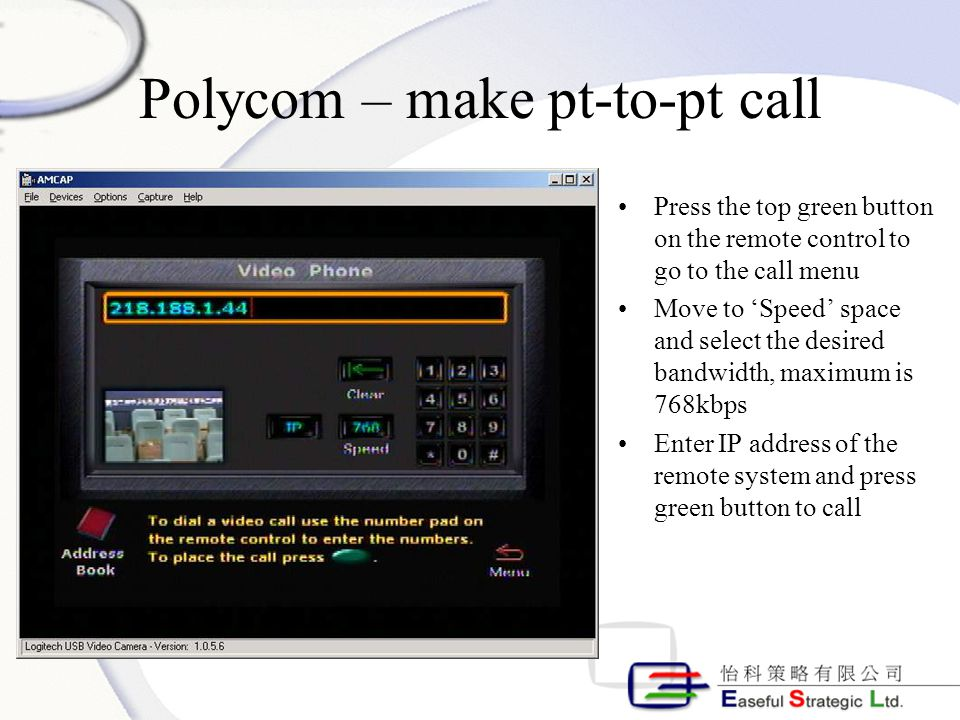 Polycom – make pt-to-pt call Press the top green button on the remote control to go to the call menu Move to 'Speed' space and select the desired bandwidth, maximum is 768kbps Enter IP address of the remote system and press green button to call