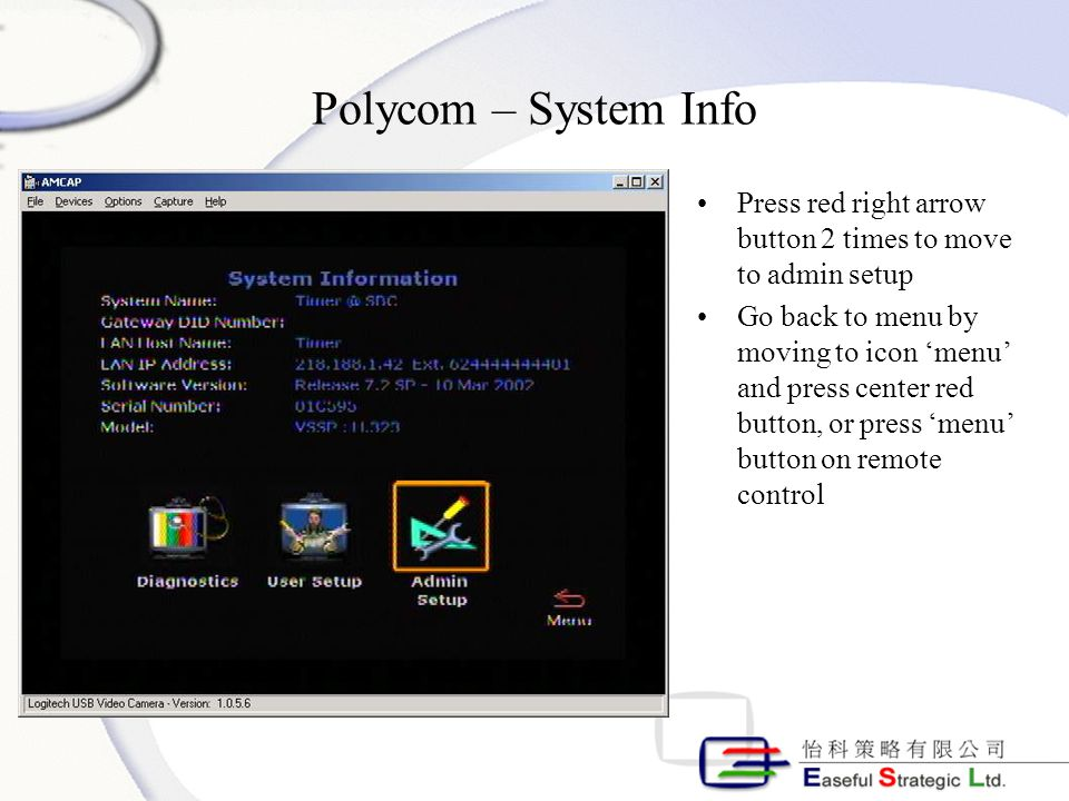 Polycom – System Info Press red right arrow button 2 times to move to admin setup Go back to menu by moving to icon 'menu' and press center red button, or press 'menu' button on remote control