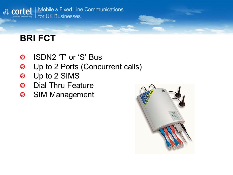 BRI FCT ISDN2 'T' or 'S' Bus Up to 2 Ports (Concurrent calls) Up to 2 SIMS Dial Thru Feature SIM Management