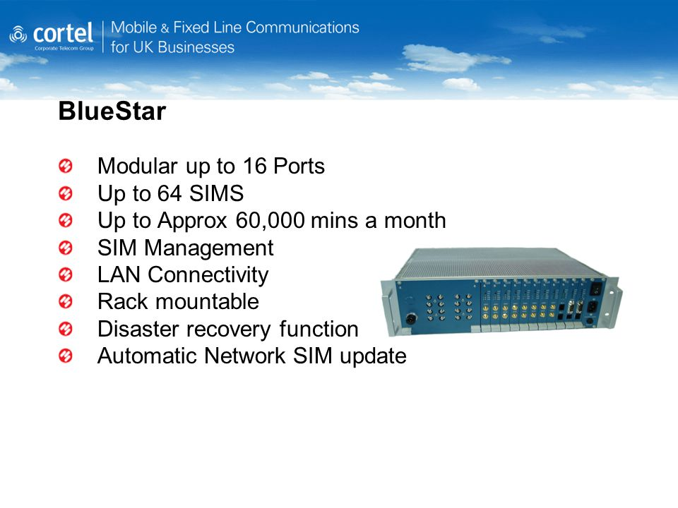 BlueStar Modular up to 16 Ports Up to 64 SIMS Up to Approx 60,000 mins a month SIM Management LAN Connectivity Rack mountable Disaster recovery function Automatic Network SIM update