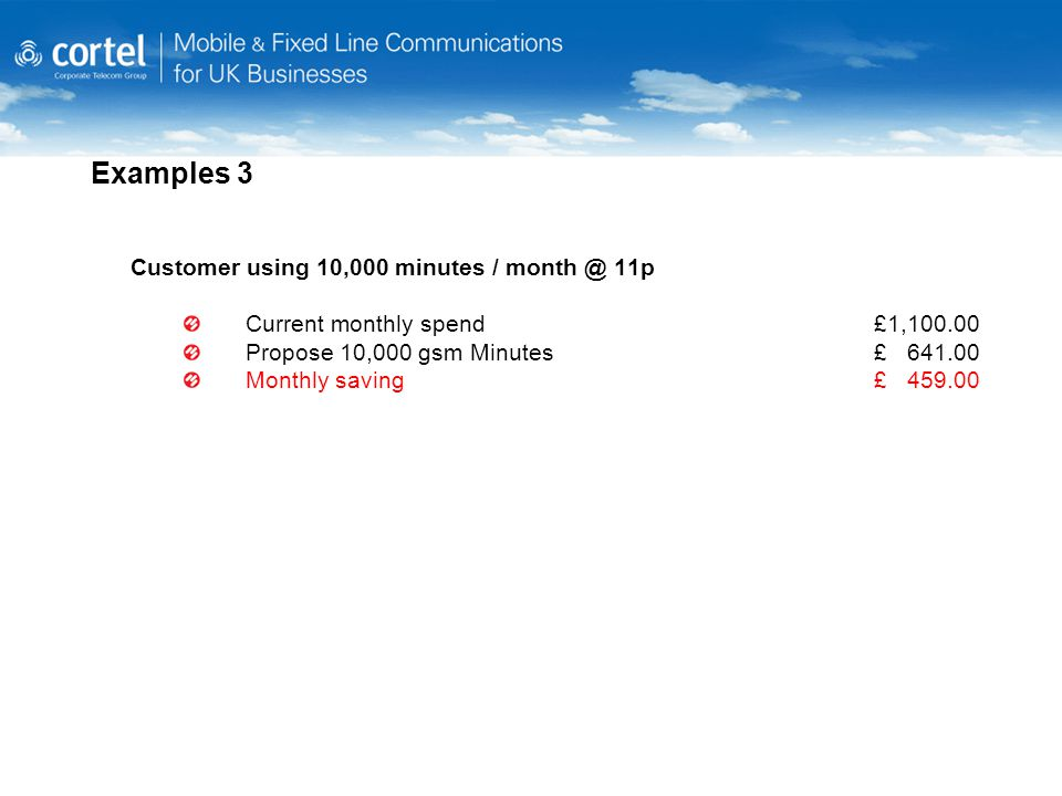 Examples 3 Customer using 10,000 minutes / month @ 11p Current monthly spend £1,100.00 Propose 10,000 gsm Minutes£ 641.00 Monthly saving£ 459.00