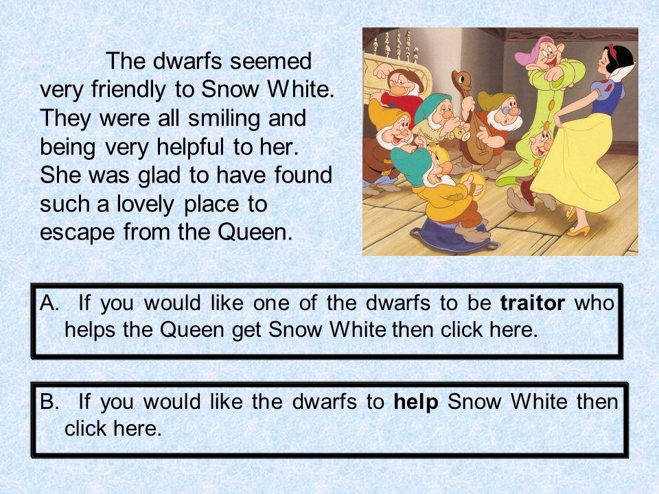 The dwarfs were so helpful to Snow White.