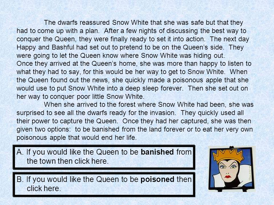 The Queen could not give them all the satisfaction of her being poisoned and going into a deep sleep forever, so she chose to be banished from the town forever.