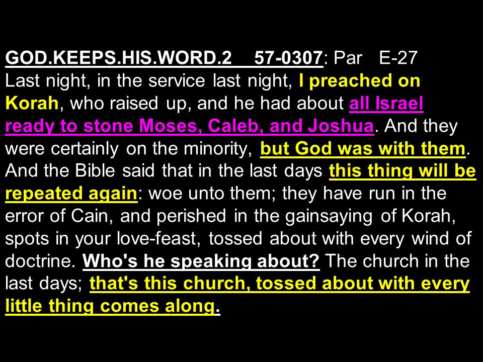 GOD.KEEPS.HIS.WORD.2_ 57-0307: Par E-27 Last night, in the service last night, I preached on Korah, who raised up, and he had about all Israel ready to stone Moses, Caleb, and Joshua.