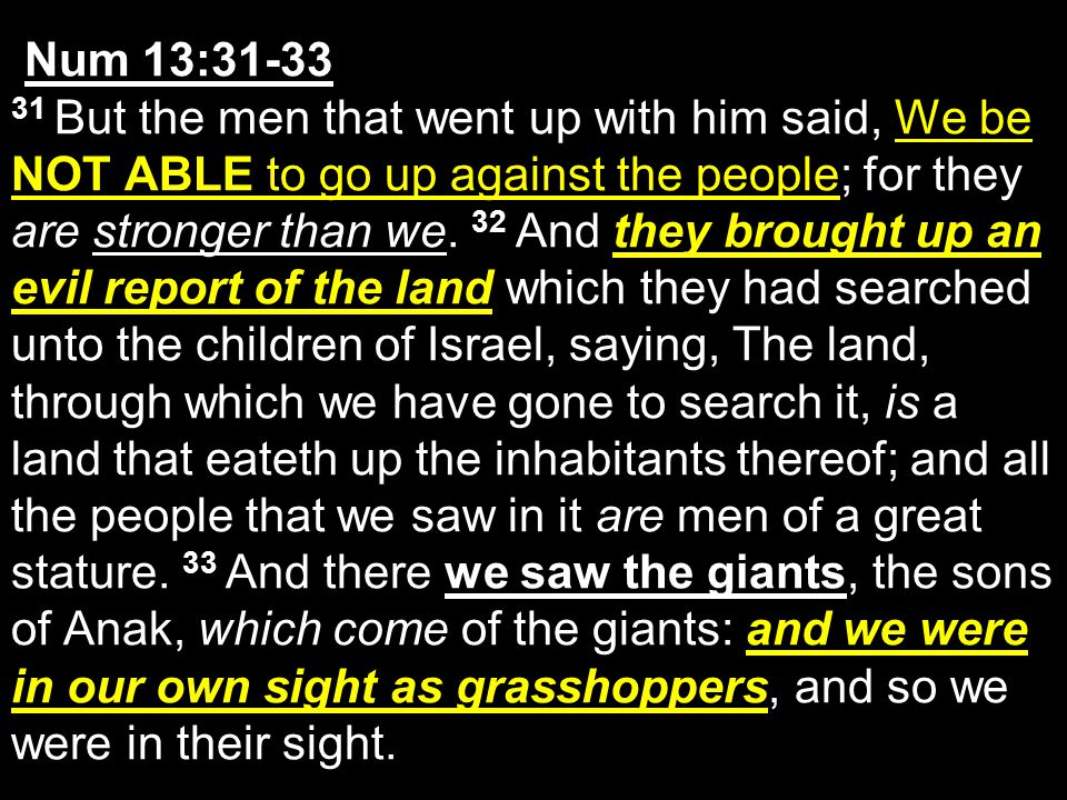 Num 13:31-33 31 But the men that went up with him said, We be NOT ABLE to go up against the people; for they are stronger than we.