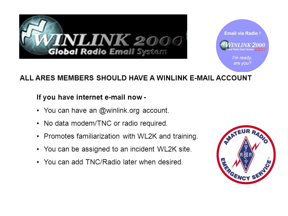 ALL ARES MEMBERS SHOULD HAVE A WINLINK E-MAIL ACCOUNT If you have internet e-mail now - You can have an @winlink.org account. No data modem/TNC or rad