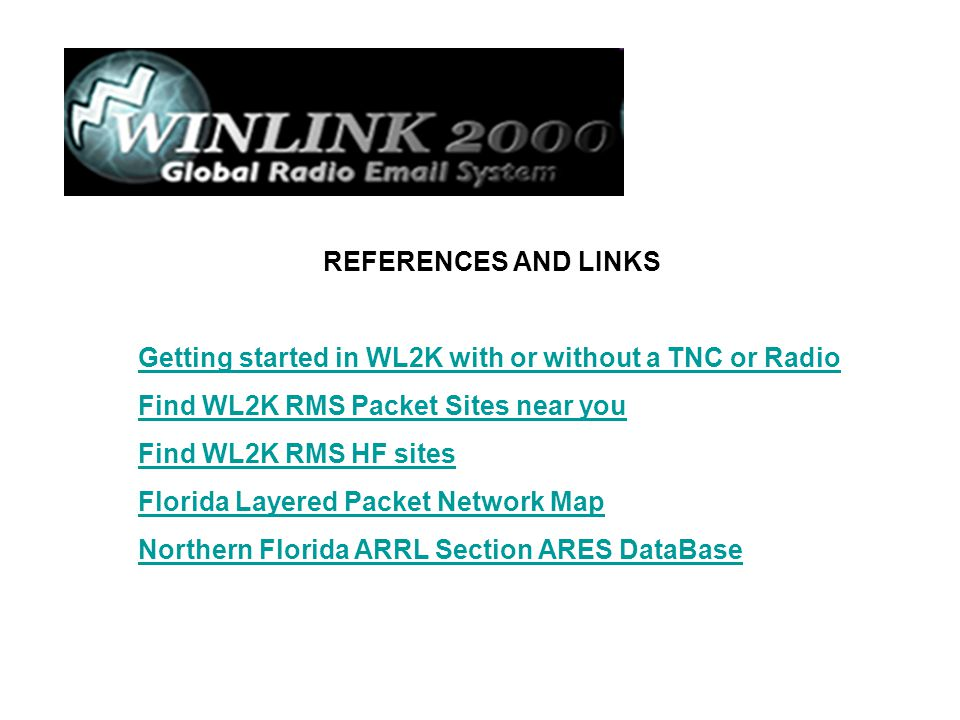 REFERENCES AND LINKS Getting started in WL2K with or without a TNC or Radio Find WL2K RMS Packet Sites near you Find WL2K RMS HF sites Florida Layered
