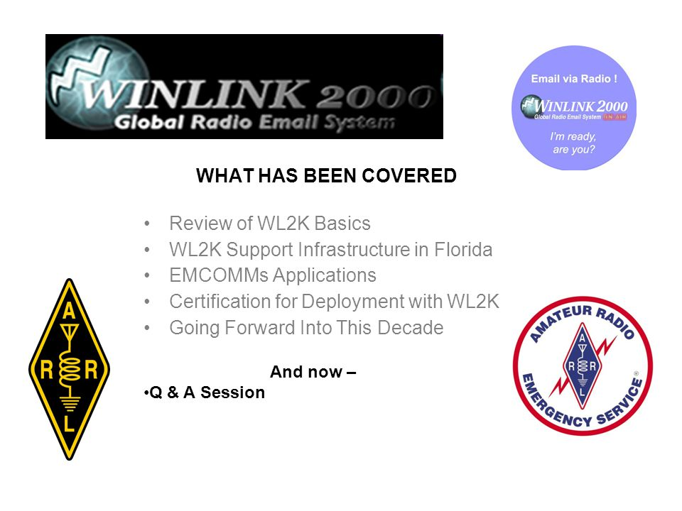 WHAT HAS BEEN COVERED Review of WL2K Basics WL2K Support Infrastructure in Florida EMCOMMs Applications Certification for Deployment with WL2K Going Forward Into This Decade And now – Q & A Session