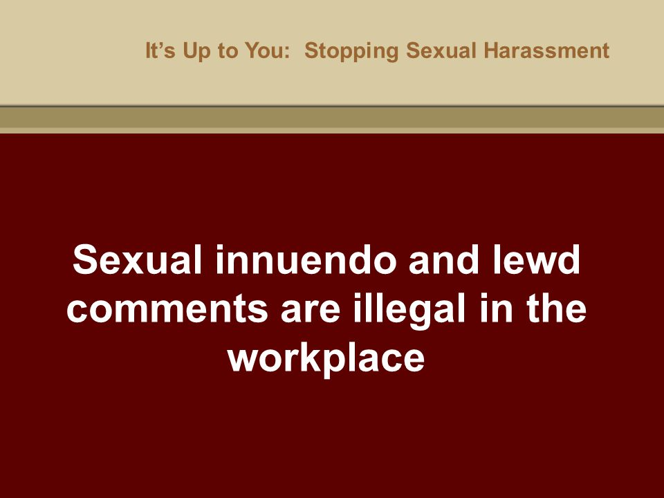 It's Up to You: Stopping Sexual Harassment Sexual innuendo and lewd comments are illegal in the workplace