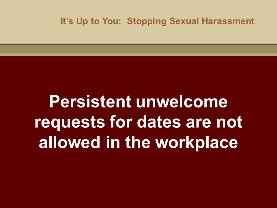 It's Up to You: Stopping Sexual Harassment Persistent unwelcome requests for dates are not allowed in the workplace