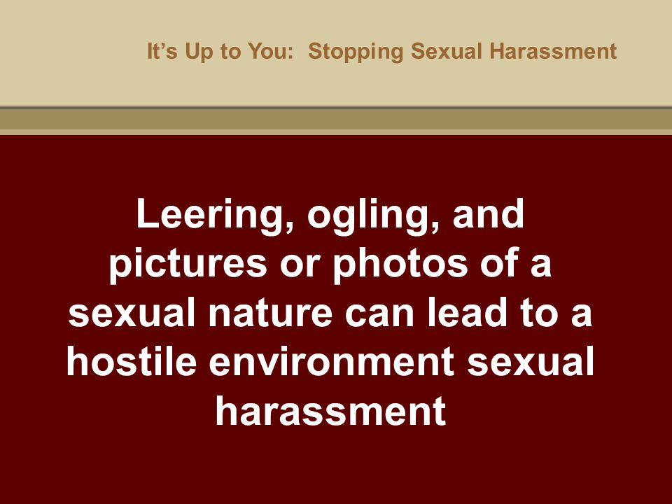 It's Up to You: Stopping Sexual Harassment Leering, ogling, and pictures or photos of a sexual nature can lead to a hostile environment sexual harassm