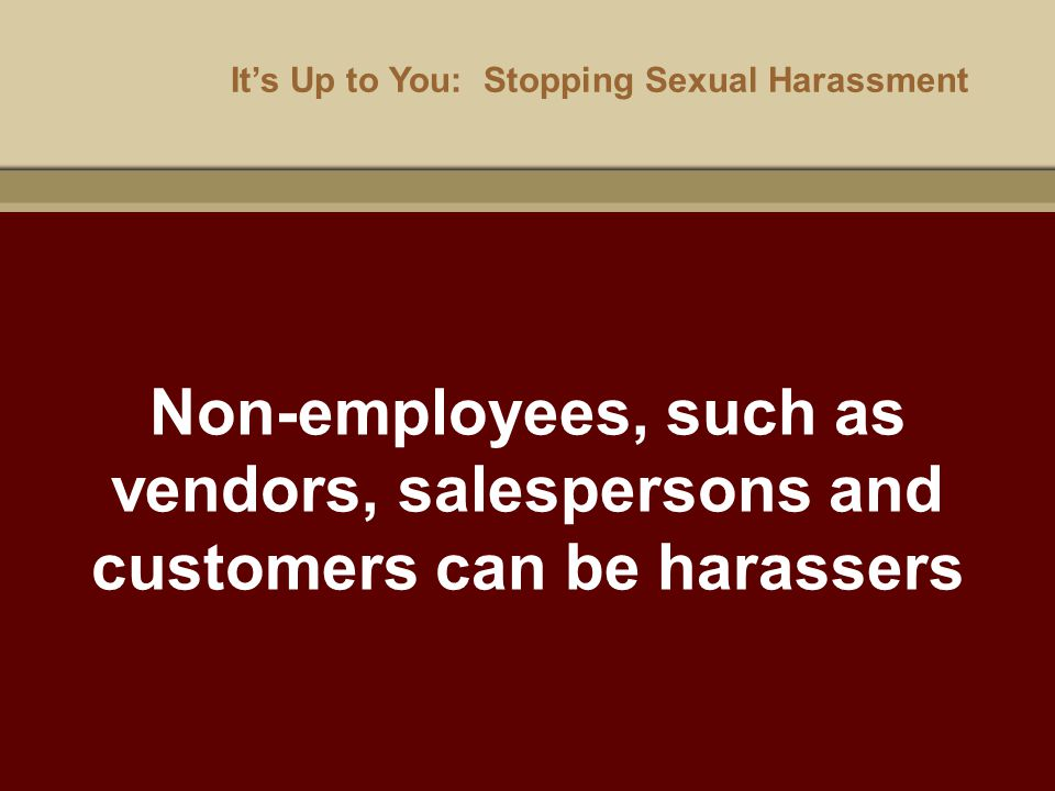 It's Up to You: Stopping Sexual Harassment Non-employees, such as vendors, salespersons and customers can be harassers