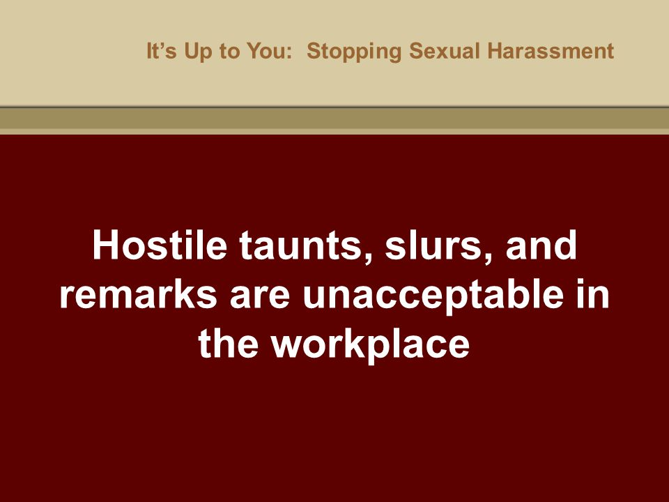It's Up to You: Stopping Sexual Harassment Hostile taunts, slurs, and remarks are unacceptable in the workplace