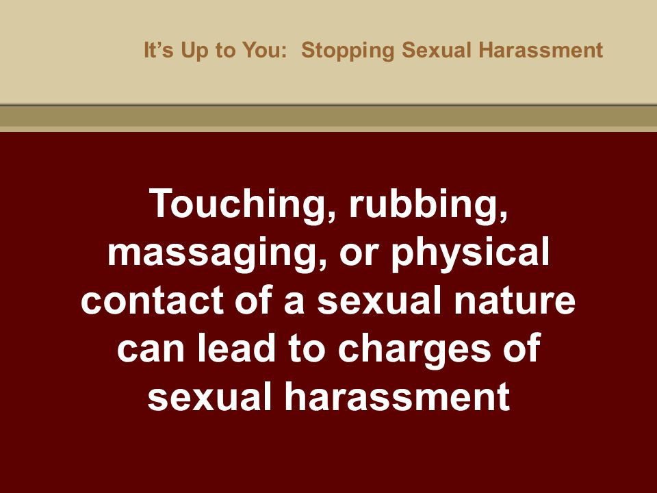 It's Up to You: Stopping Sexual Harassment Touching, rubbing, massaging, or physical contact of a sexual nature can lead to charges of sexual harassme