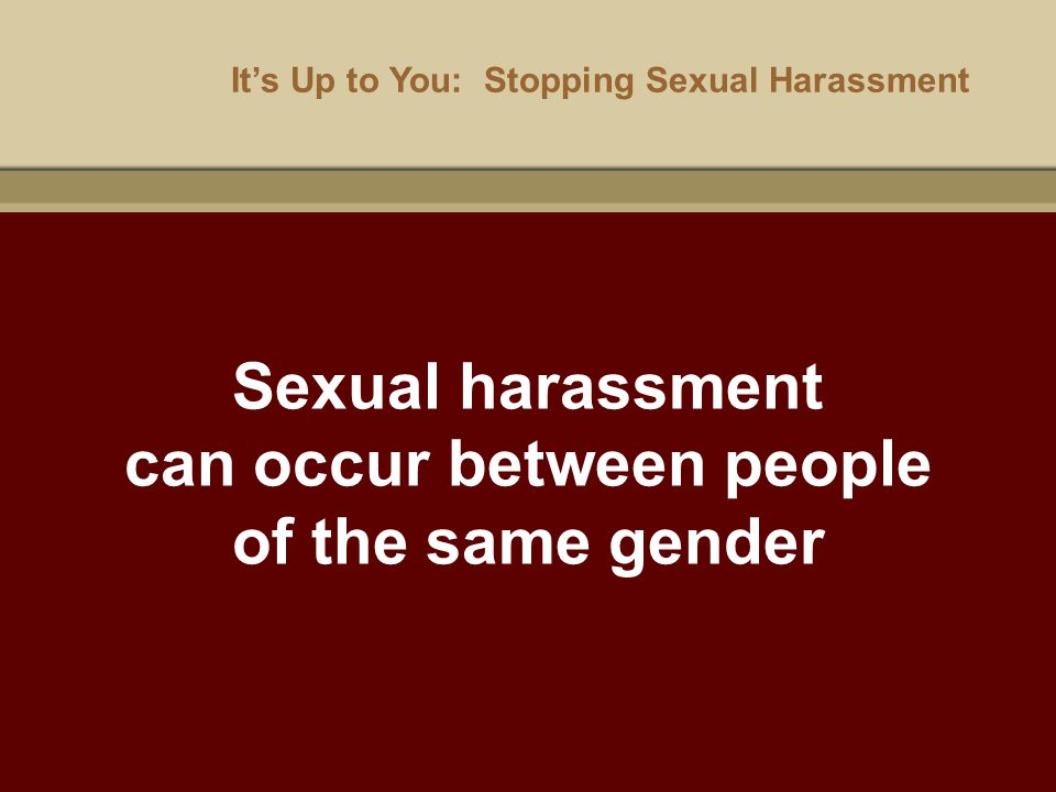 It's Up to You: Stopping Sexual Harassment Sexual harassment can occur between people of the same gender