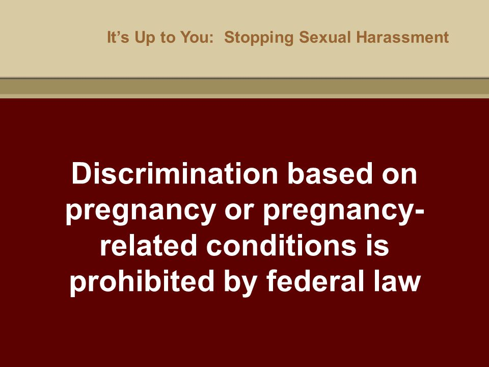 It's Up to You: Stopping Sexual Harassment Discrimination based on pregnancy or pregnancy- related conditions is prohibited by federal law