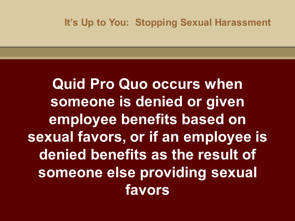 It's Up to You: Stopping Sexual Harassment Quid Pro Quo occurs when someone is denied or given employee benefits based on sexual favors, or if an empl