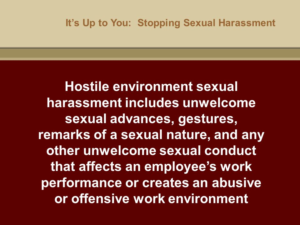 It's Up to You: Stopping Sexual Harassment Hostile environment sexual harassment includes unwelcome sexual advances, gestures, remarks of a sexual nat