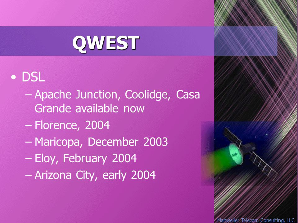 Manweiler Telecom Consulting, LLC QWEST DSL –Apache Junction, Coolidge, Casa Grande available now –Florence, 2004 –Maricopa, December 2003 –Eloy, February 2004 –Arizona City, early 2004