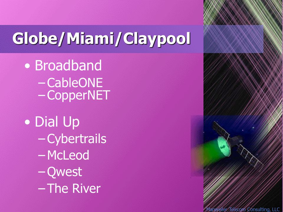 Manweiler Telecom Consulting, LLC Globe/Miami/Claypool Broadband –CableONE –CopperNET Dial Up –Cybertrails –McLeod –Qwest –The River