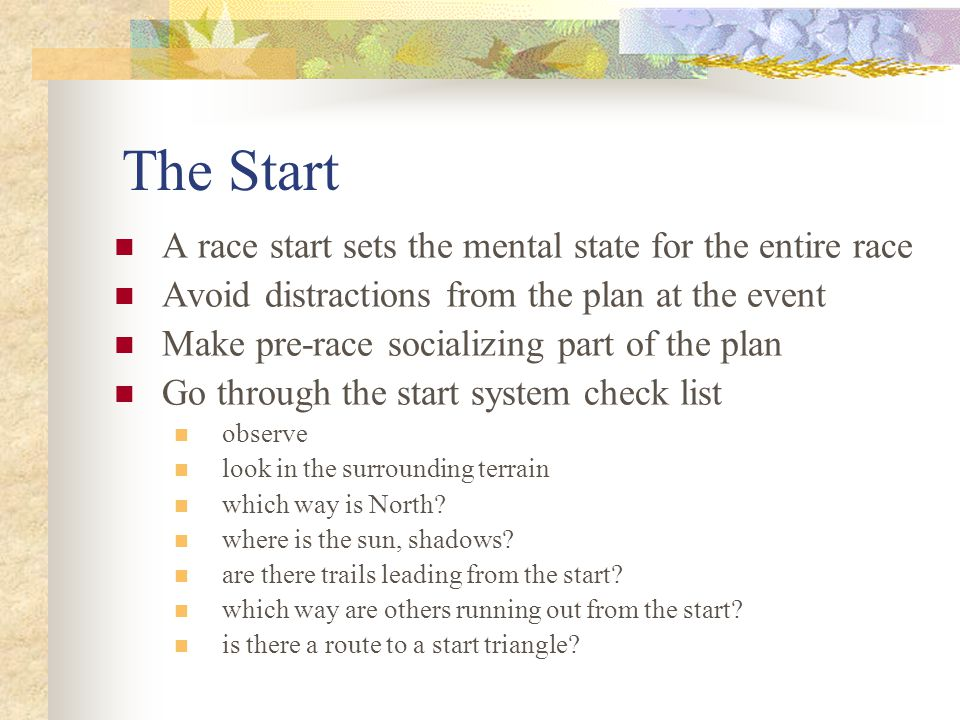 The Start A race start sets the mental state for the entire race Avoid distractions from the plan at the event Make pre-race socializing part of the plan Go through the start system check list observe look in the surrounding terrain which way is North.