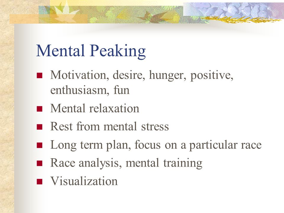 Mental Peaking Motivation, desire, hunger, positive, enthusiasm, fun Mental relaxation Rest from mental stress Long term plan, focus on a particular race Race analysis, mental training Visualization