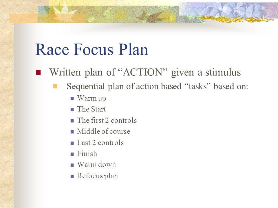 Race Focus Plan Written plan of ACTION given a stimulus Sequential plan of action based tasks based on: Warm up The Start The first 2 controls Middle of course Last 2 controls Finish Warm down Refocus plan