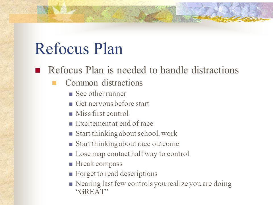 Refocus Plan Refocus Plan is needed to handle distractions Common distractions See other runner Get nervous before start Miss first control Excitement at end of race Start thinking about school, work Start thinking about race outcome Lose map contact half way to control Break compass Forget to read descriptions Nearing last few controls you realize you are doing GREAT