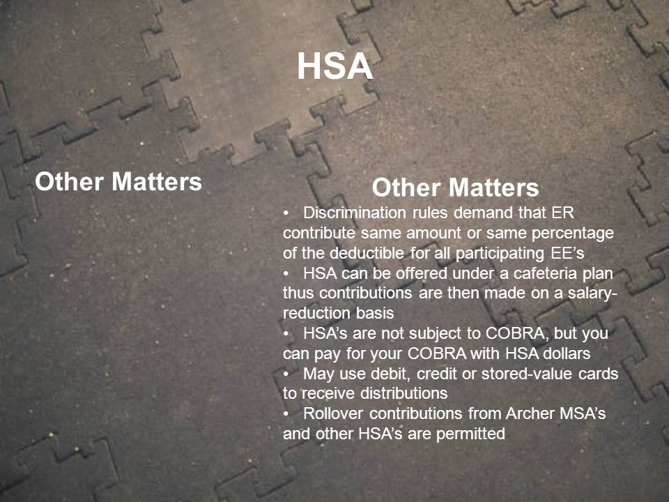 Other Matters Discrimination rules demand that ER contribute same amount or same percentage of the deductible for all participating EE's HSA can be of