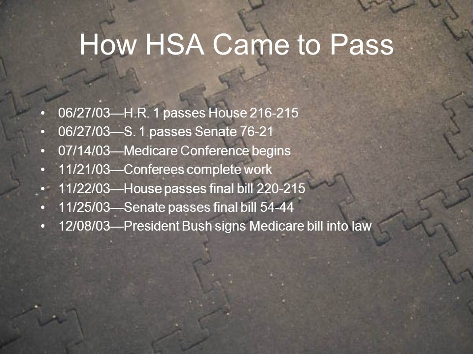 How HSA Came to Pass 06/27/03—H.R. 1 passes House 216-215 06/27/03—S. 1 passes Senate 76-21 07/14/03—Medicare Conference begins 11/21/03—Conferees com