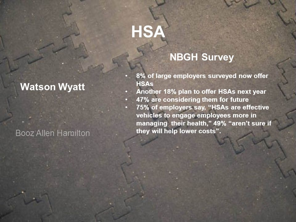 Watson Wyatt Booz Allen Hamilton NBGH Survey 8% of large employers surveyed now offer HSAs Another 18% plan to offer HSAs next year 47% are considerin