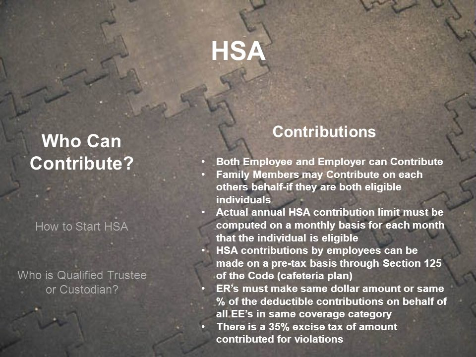 Who Can Contribute? How to Start HSA Contributions Both Employee and Employer can Contribute Family Members may Contribute on each others behalf-if th