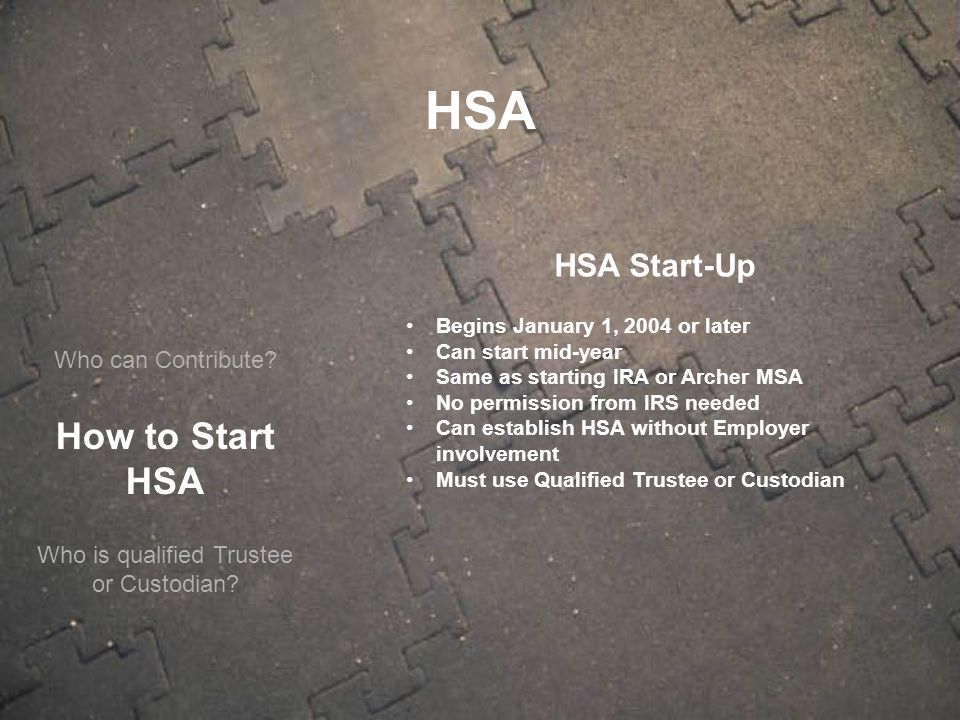 Who can Contribute? How to Start HSA HSA Start-Up Begins January 1, 2004 or later Can start mid-year Same as starting IRA or Archer MSA No permission