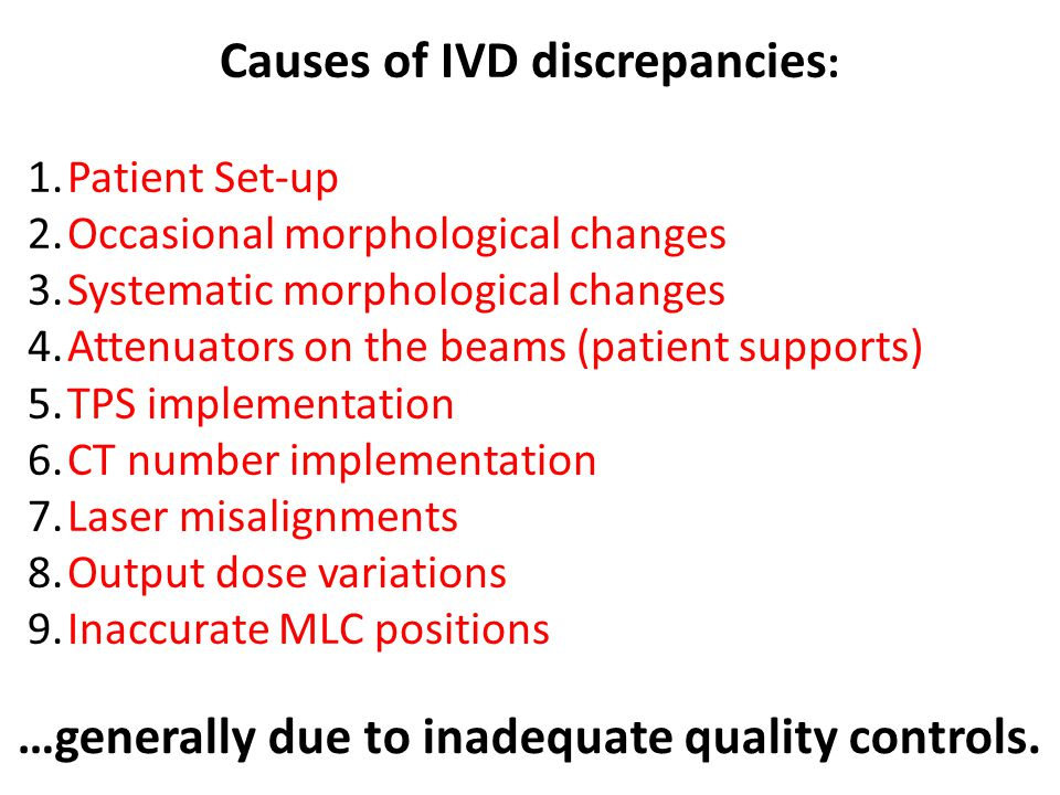 Causes of IVD discrepancies : 1.Patient Set-up 2.Occasional morphological changes 3.Systematic morphological changes 4.Attenuators on the beams (patient supports) 5.TPS implementation 6.CT number implementation 7.Laser misalignments 8.Output dose variations 9.Inaccurate MLC positions …generally due to inadequate quality controls.