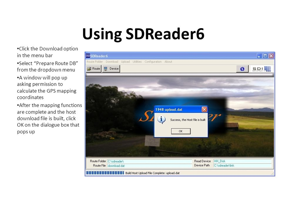 Using SDReader6 Click the Download option in the menu bar Select Prepare Route DB from the dropdown menu A window will pop up asking permission to calculate the GPS mapping coordinates After the mapping functions are complete and the host download file is built, click OK on the dialogue box that pops up