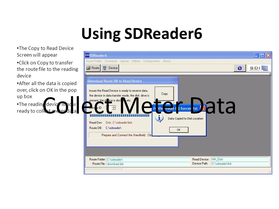 Using SDReader6 The Copy to Read Device Screen will appear Click on Copy to transfer the route file to the reading device After all the data is copied over, click on OK in the pop up box The reading device is now ready to collect meter data Collect Meter Data