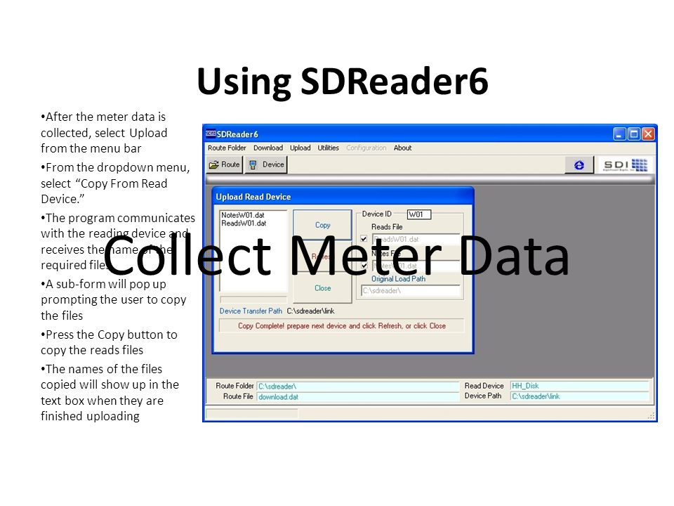 Using SDReader6 After the meter data is collected, select Upload from the menu bar From the dropdown menu, select Copy From Read Device. The program communicates with the reading device and receives the name of the required files A sub-form will pop up prompting the user to copy the files Press the Copy button to copy the reads files The names of the files copied will show up in the text box when they are finished uploading Collect Meter Data