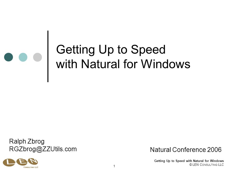 Getting Up to Speed with Natural for Windows © LEN C ONSULTING LLC 1 Getting Up to Speed with Natural for Windows Natural Conference 2006 Ralph Zbrog RGZbrog@ZZUtils.com