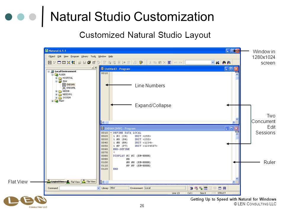 26 Getting Up to Speed with Natural for Windows © LEN C ONSULTING LLC Natural Studio Customization Flat View Window in 1280x1024 screen Ruler Line Numbers Customized Natural Studio Layout Expand/Collapse Two Concurrent Edit Sessions