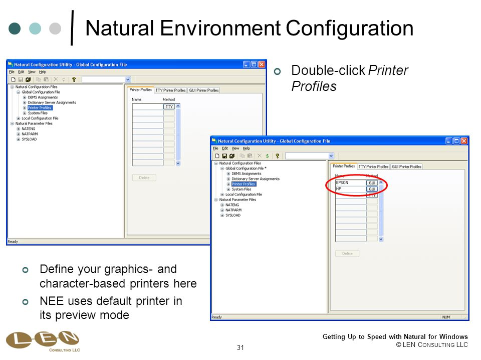 31 Getting Up to Speed with Natural for Windows © LEN C ONSULTING LLC Natural Environment Configuration Define your graphics- and character-based printers here NEE uses default printer in its preview mode Double-click Printer Profiles