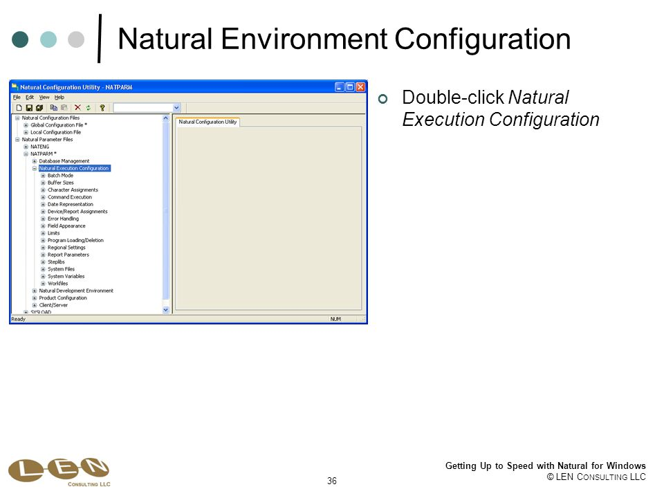 36 Getting Up to Speed with Natural for Windows © LEN C ONSULTING LLC Natural Environment Configuration Double-click Natural Execution Configuration