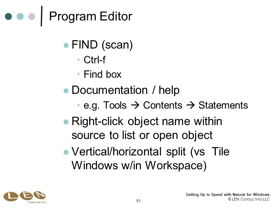81 Getting Up to Speed with Natural for Windows © LEN C ONSULTING LLC Program Editor FIND (scan) Ctrl-f Find box Documentation / help e.g.